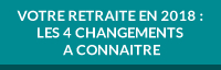 VOTRE RETRAITE EN 2018 : LES 4 CHANGEMENTS A CONNAITRE